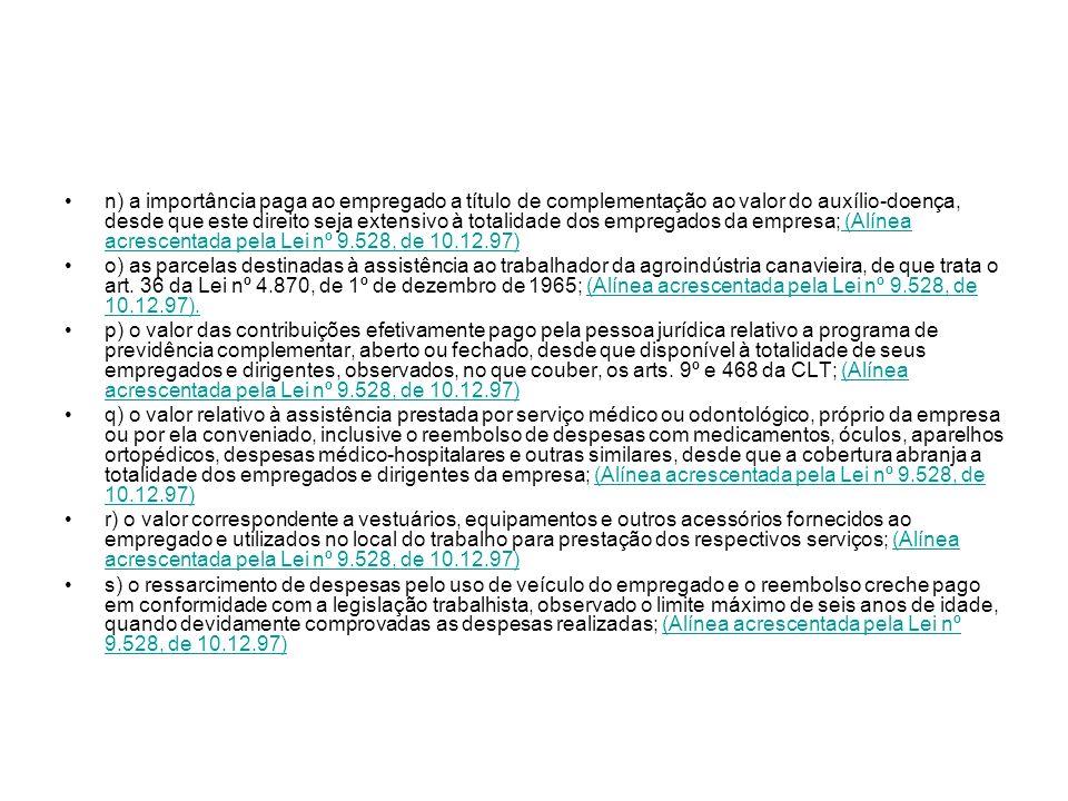 n) a importância paga ao empregado a título de complementação ao valor do auxílio-doença, desde que este direito seja extensivo à totalidade dos empregados da empresa; (Alínea acrescentada pela Lei nº 9.528, de 10.12.97)