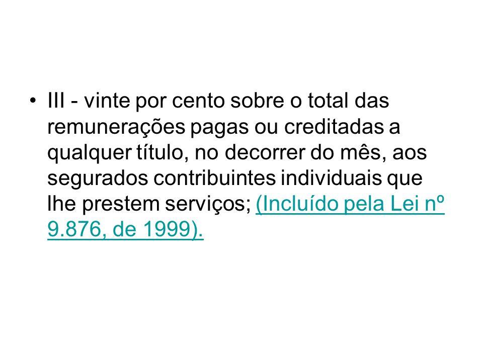 III - vinte por cento sobre o total das remunerações pagas ou creditadas a qualquer título, no decorrer do mês, aos segurados contribuintes individuais que lhe prestem serviços; (Incluído pela Lei nº 9.876, de 1999).