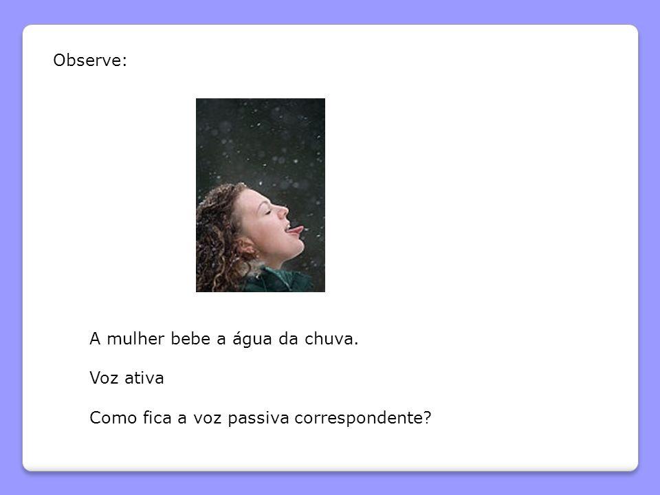 Observe: A mulher bebe a água da chuva. Voz ativa Como fica a voz passiva correspondente