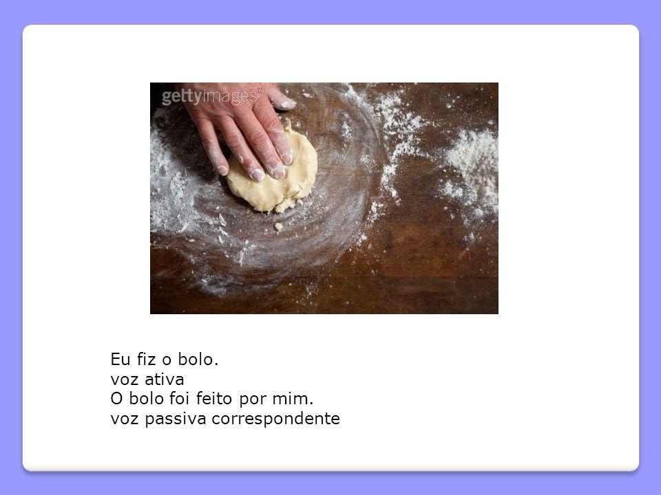 Eu fiz o bolo. voz ativa O bolo foi feito por mim. voz passiva correspondente