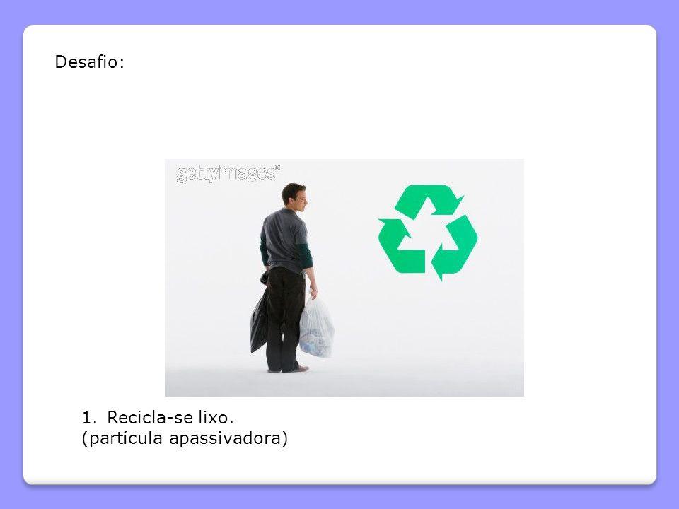 Desafio: Recicla-se lixo. (partícula apassivadora)
