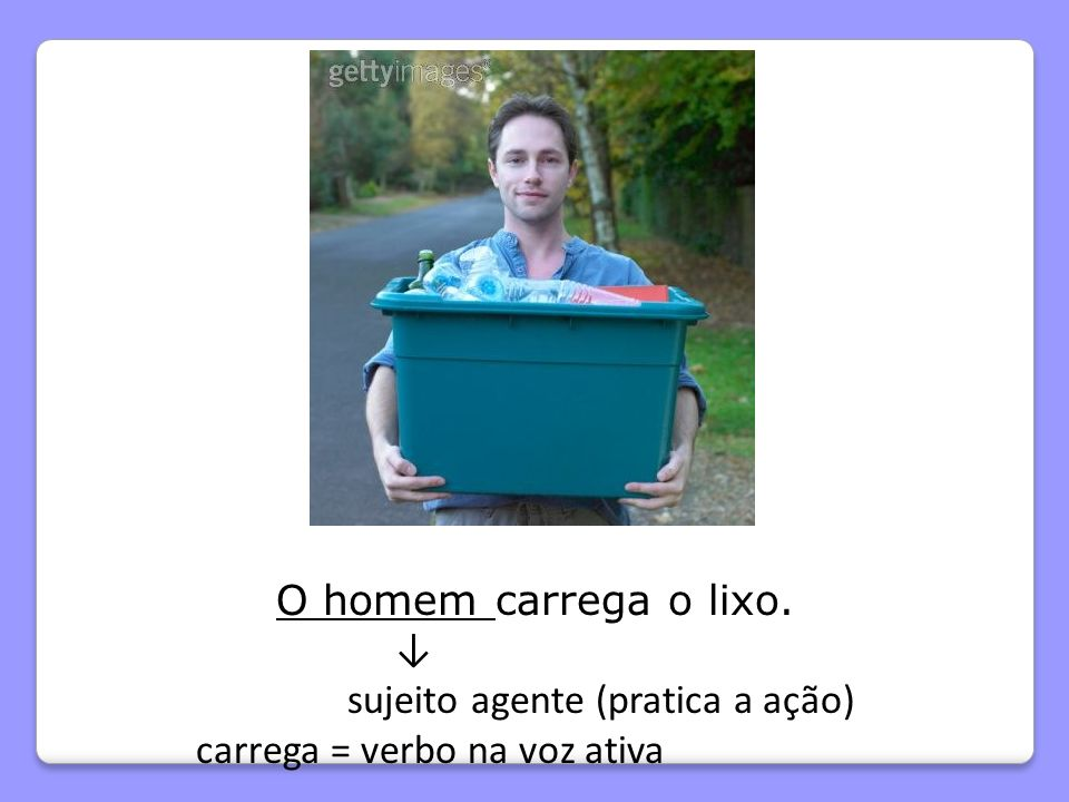 O homem carrega o lixo. ↓ sujeito agente (pratica a ação) carrega = verbo na voz ativa