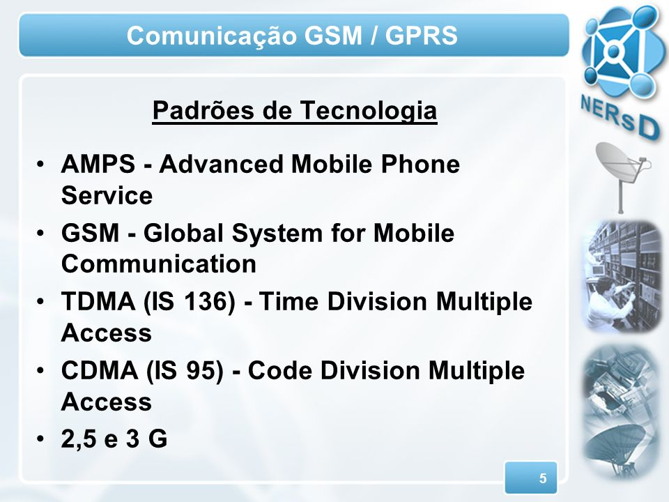 Comunicação GSM / GPRS Padrões de Tecnologia. AMPS - Advanced Mobile Phone Service. GSM - Global System for Mobile Communication.