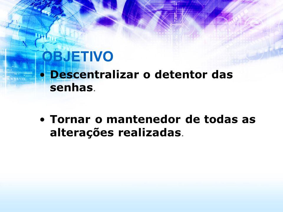 OBJETIVO Descentralizar o detentor das senhas.
