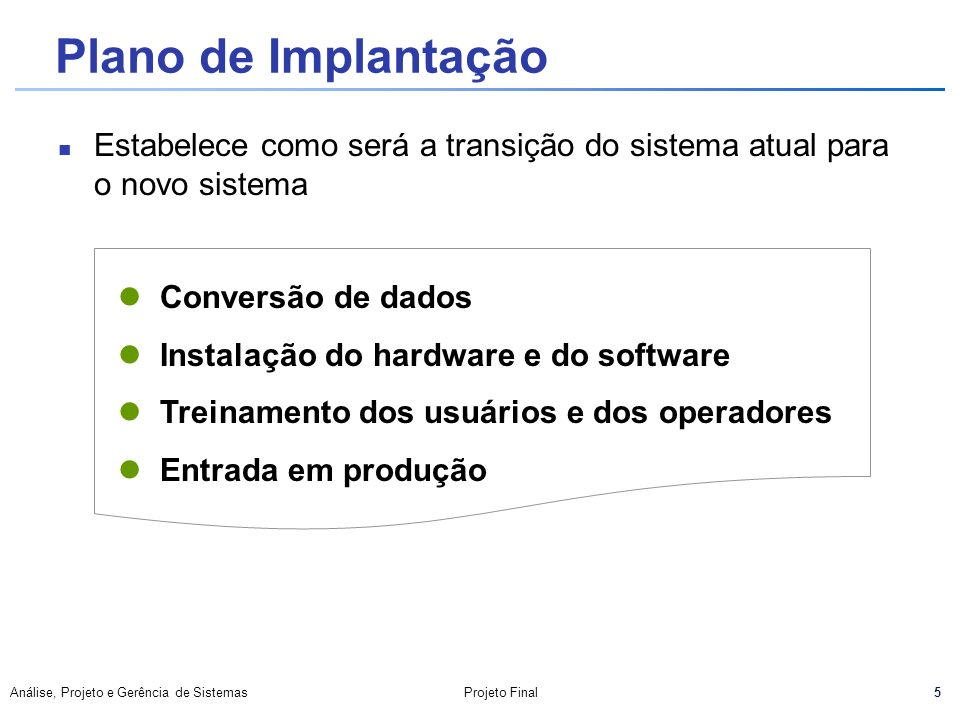 Plano de Implantação Estabelece como será a transição do sistema atual para o novo sistema. Conversão de dados.