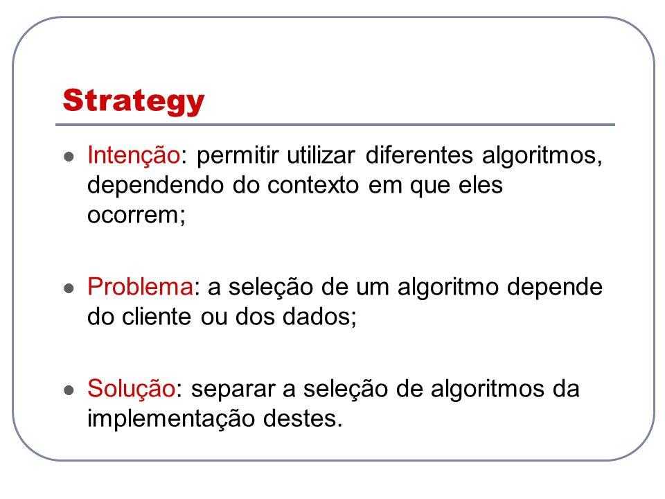Strategy Intenção: permitir utilizar diferentes algoritmos, dependendo do contexto em que eles ocorrem;