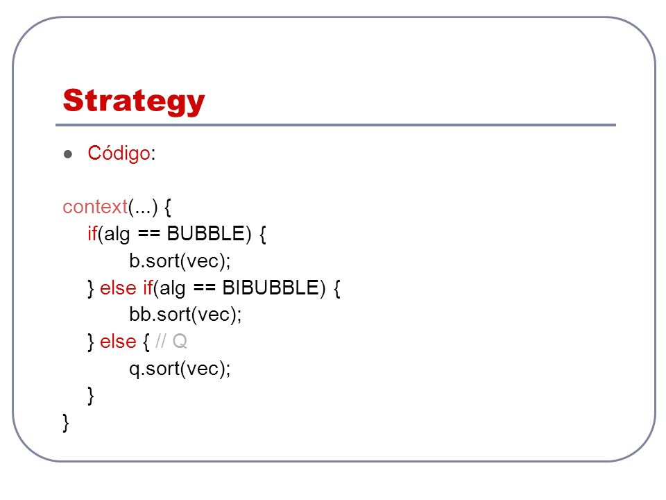 Strategy Código: context(...) { if(alg == BUBBLE) { b.sort(vec);