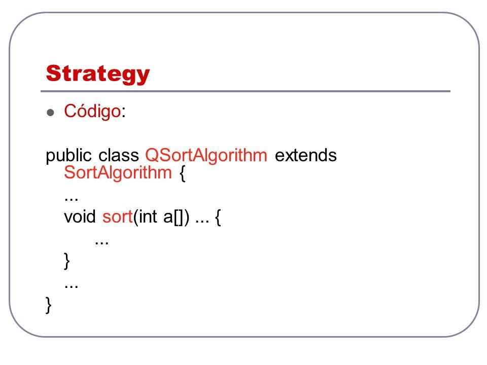 Strategy Código: public class QSortAlgorithm extends SortAlgorithm {