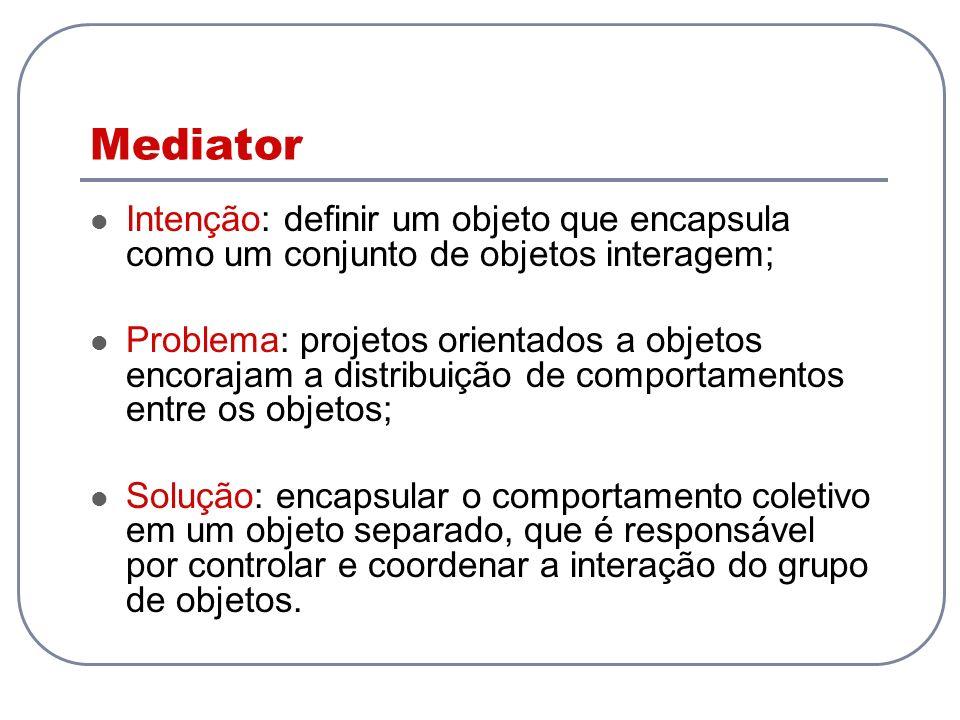 Mediator Intenção: definir um objeto que encapsula como um conjunto de objetos interagem;