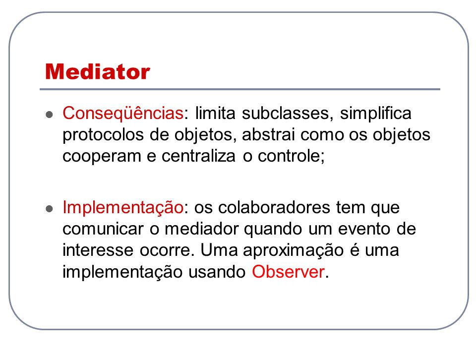Mediator Conseqüências: limita subclasses, simplifica protocolos de objetos, abstrai como os objetos cooperam e centraliza o controle;