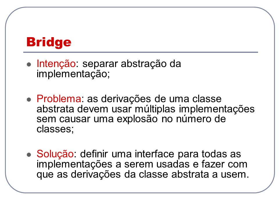 Bridge Intenção: separar abstração da implementação;