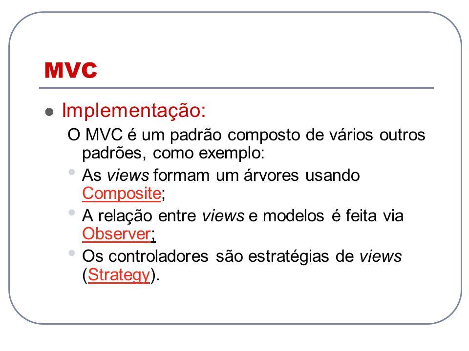 MVC Implementação: O MVC é um padrão composto de vários outros padrões, como exemplo: As views formam um árvores usando Composite;