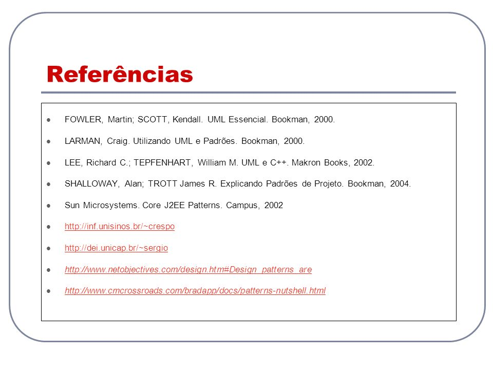 Referências FOWLER, Martin; SCOTT, Kendall. UML Essencial. Bookman, 2000. LARMAN, Craig. Utilizando UML e Padrões. Bookman, 2000.