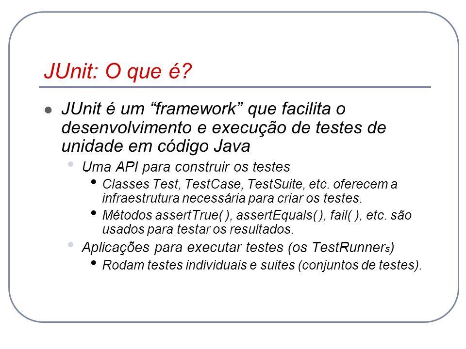 JUnit: O que é JUnit é um framework que facilita o desenvolvimento e execução de testes de unidade em código Java.