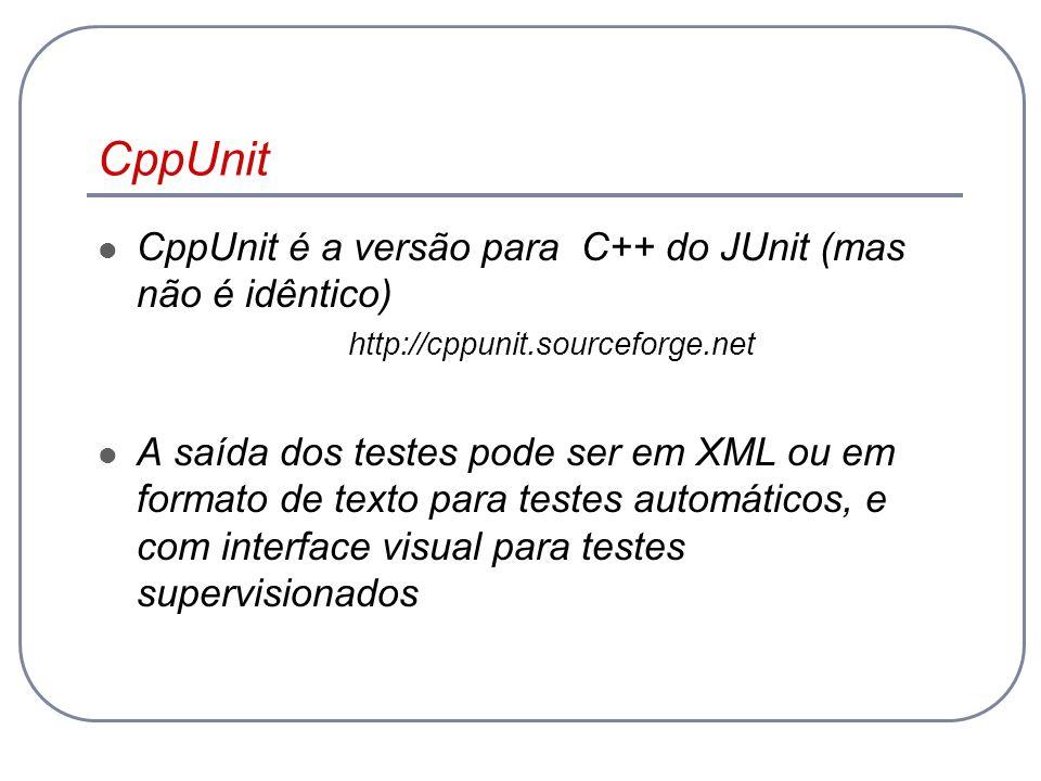 CppUnit CppUnit é a versão para C++ do JUnit (mas não é idêntico)