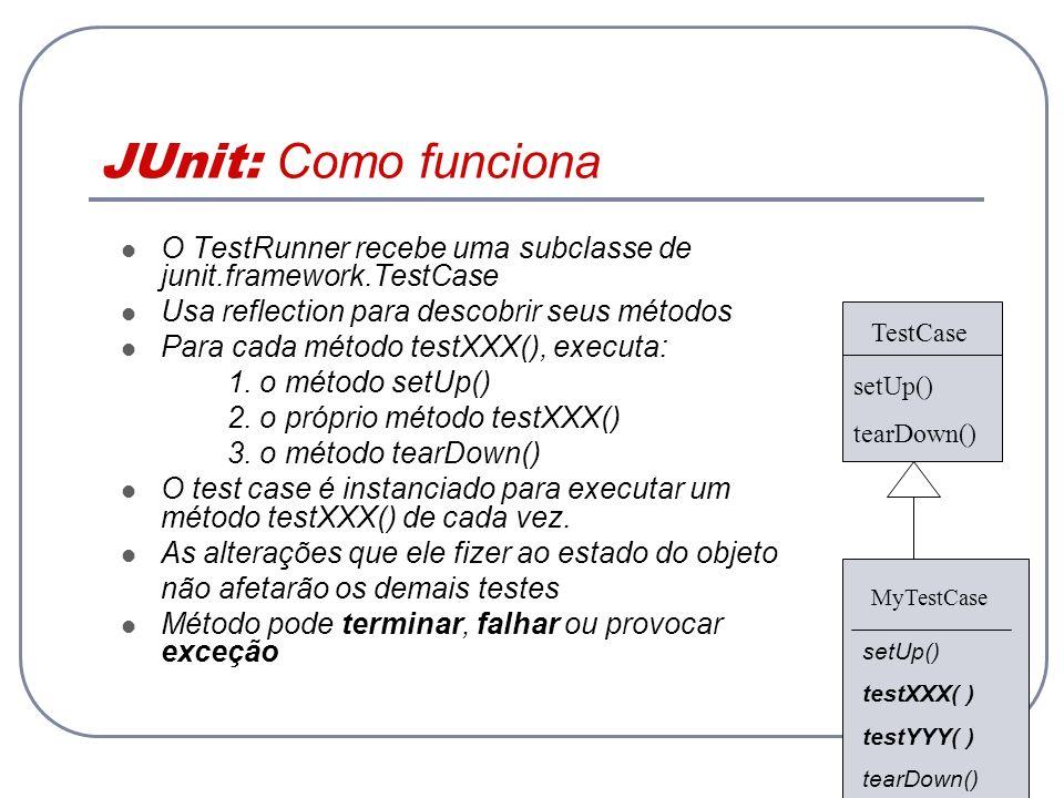 JUnit: Como funciona O TestRunner recebe uma subclasse de junit.framework.TestCase. Usa reflection para descobrir seus métodos.