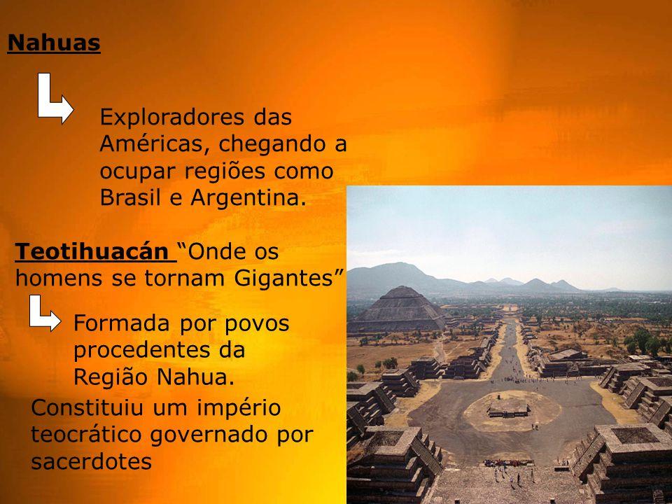 Nahuas Exploradores das Américas, chegando a ocupar regiões como Brasil e Argentina. Teotihuacán Onde os homens se tornam Gigantes