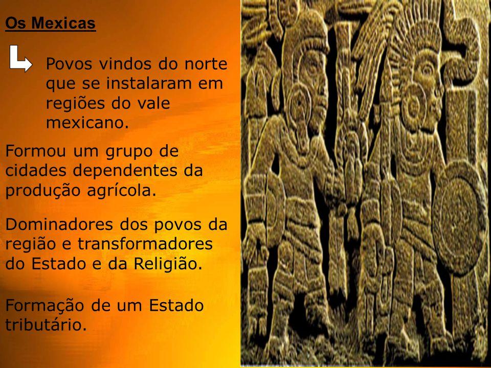 Os Mexicas Povos vindos do norte que se instalaram em regiões do vale mexicano. Formou um grupo de cidades dependentes da produção agrícola.