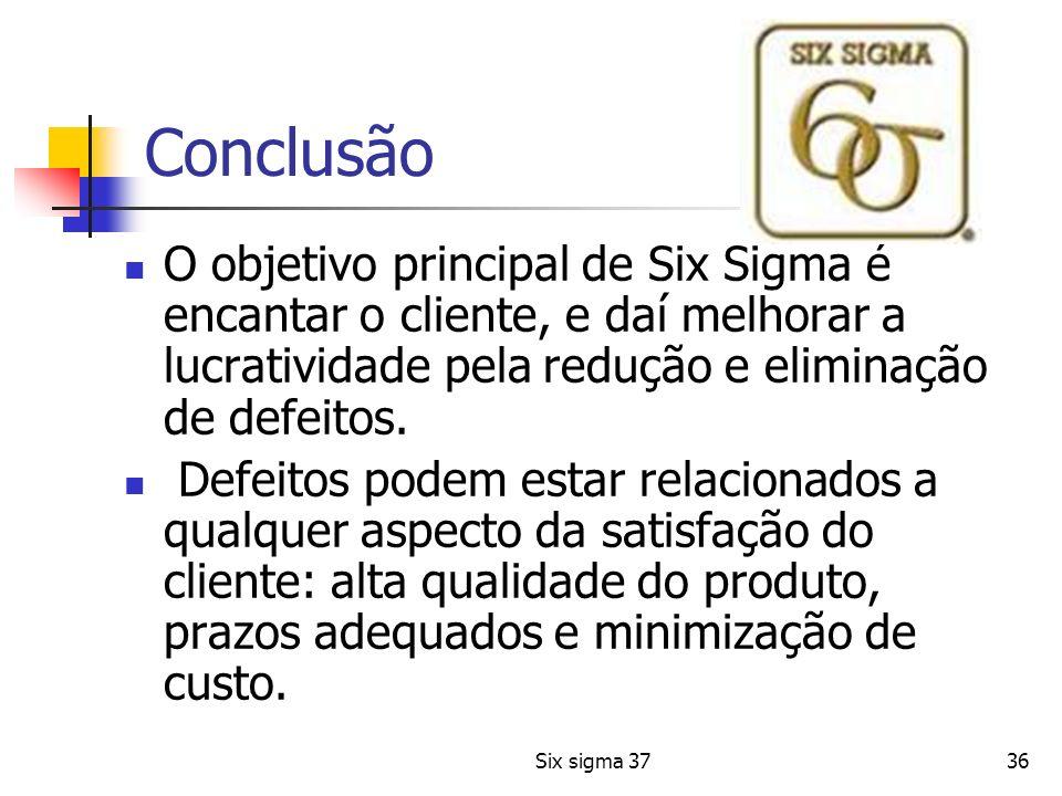 Conclusão O objetivo principal de Six Sigma é encantar o cliente, e daí melhorar a lucratividade pela redução e eliminação de defeitos.