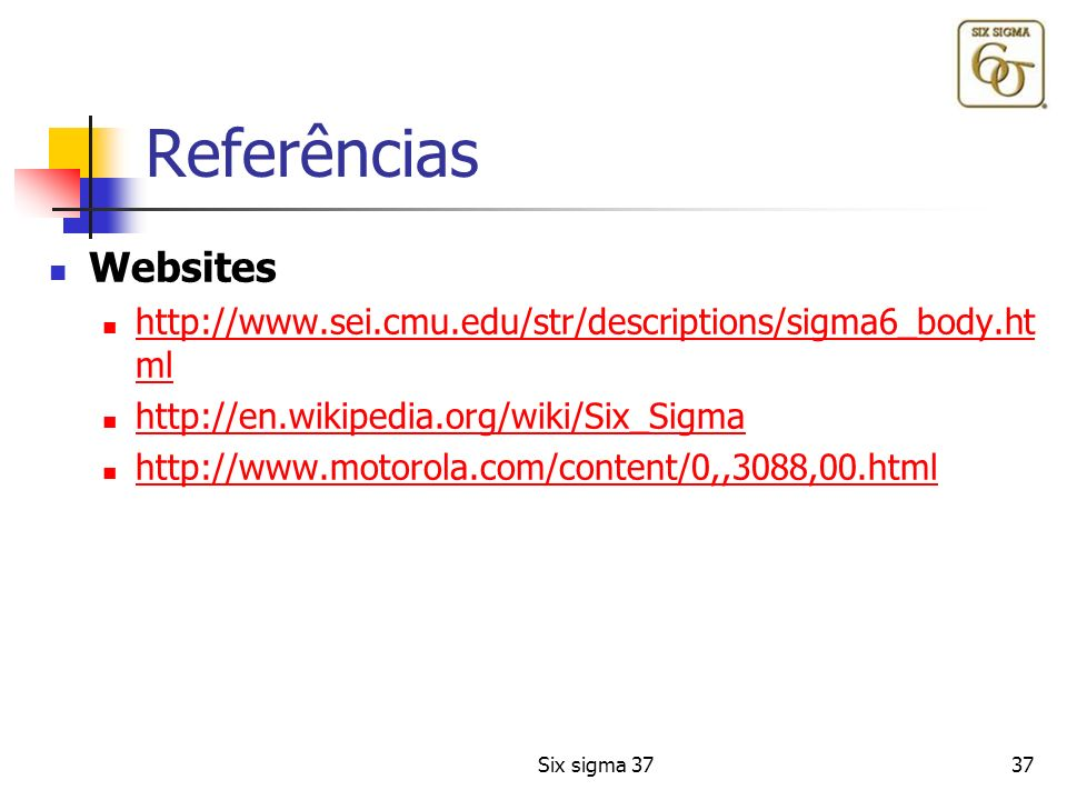 Referências Websites. http://www.sei.cmu.edu/str/descriptions/sigma6_body.html. http://en.wikipedia.org/wiki/Six_Sigma.