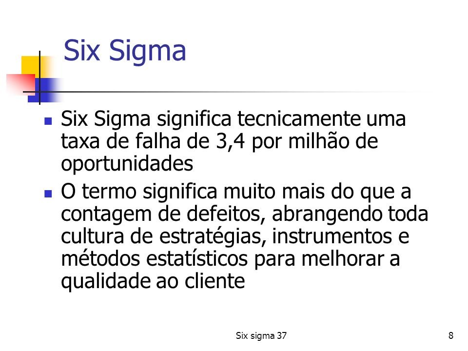 Six Sigma Six Sigma significa tecnicamente uma taxa de falha de 3,4 por milhão de oportunidades.