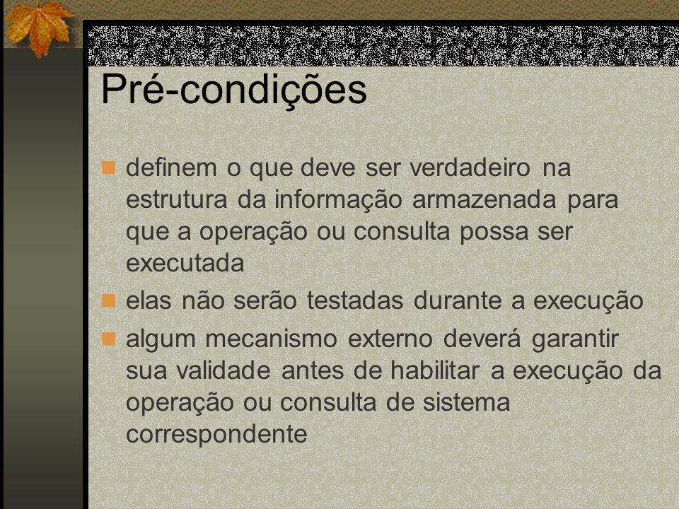Pré-condições definem o que deve ser verdadeiro na estrutura da informação armazenada para que a operação ou consulta possa ser executada.
