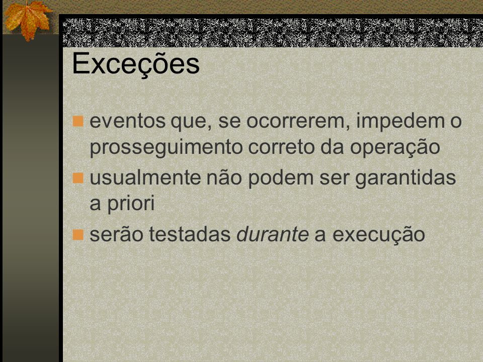Exceções eventos que, se ocorrerem, impedem o prosseguimento correto da operação. usualmente não podem ser garantidas a priori.