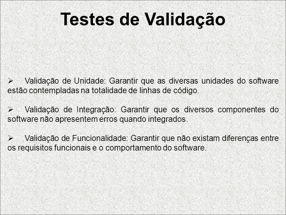 Testes de Validação Validação de Unidade: Garantir que as diversas unidades do software estão contempladas na totalidade de linhas de código.