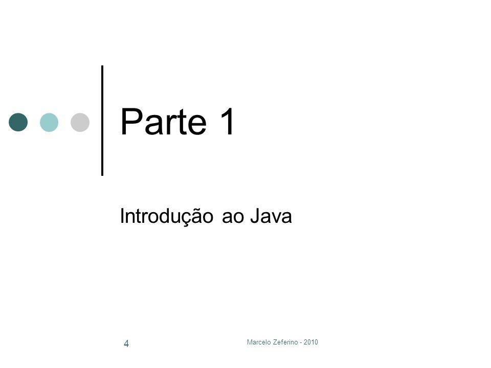 Parte 1 Introdução ao Java Marcelo Zeferino - 2010