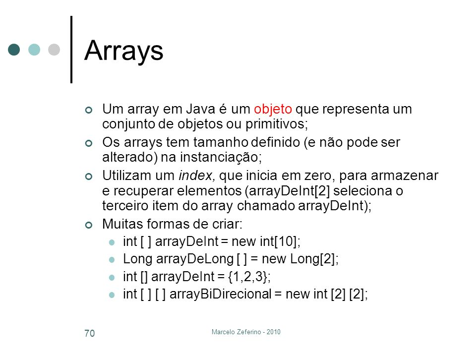 Arrays Um array em Java é um objeto que representa um conjunto de objetos ou primitivos;