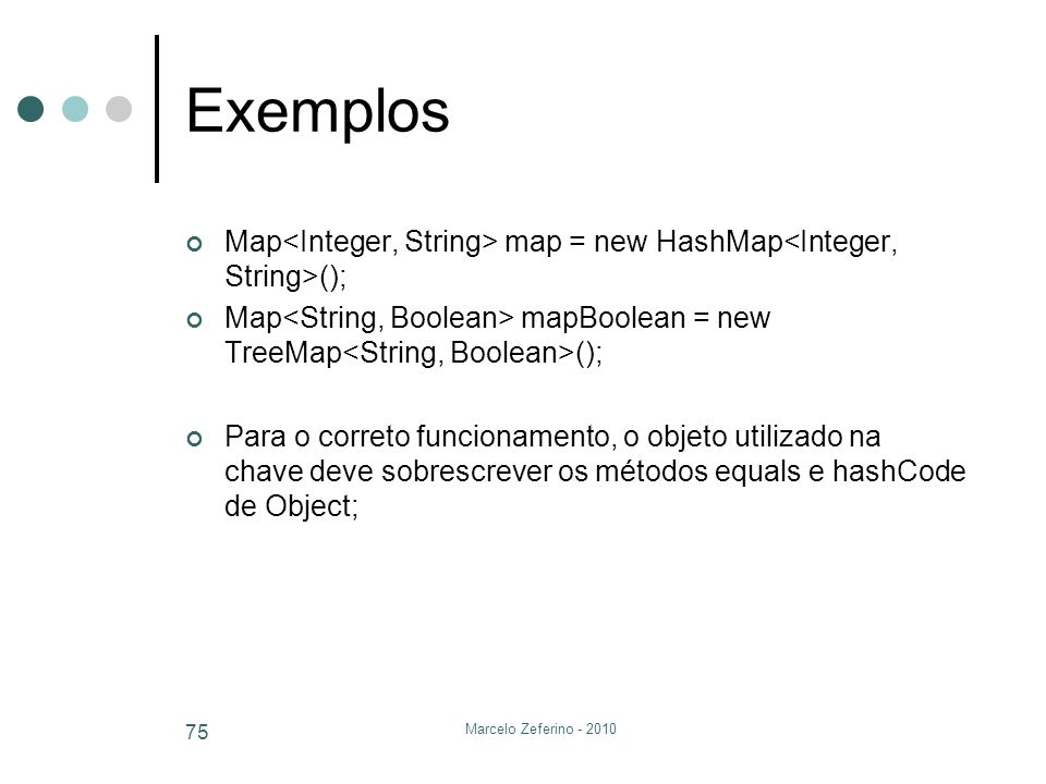Exemplos Map<Integer, String> map = new HashMap<Integer, String>(); Map<String, Boolean> mapBoolean = new TreeMap<String, Boolean>();