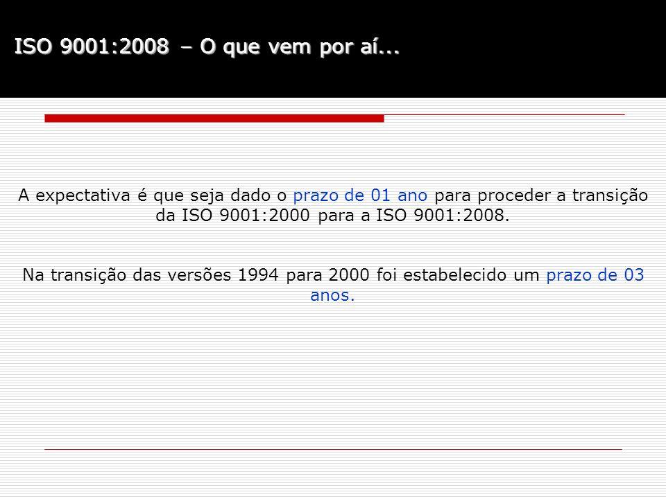 ISO 9001:2008 – O que vem por aí... A expectativa é que seja dado o prazo de 01 ano para proceder a transição da ISO 9001:2000 para a ISO 9001:2008.
