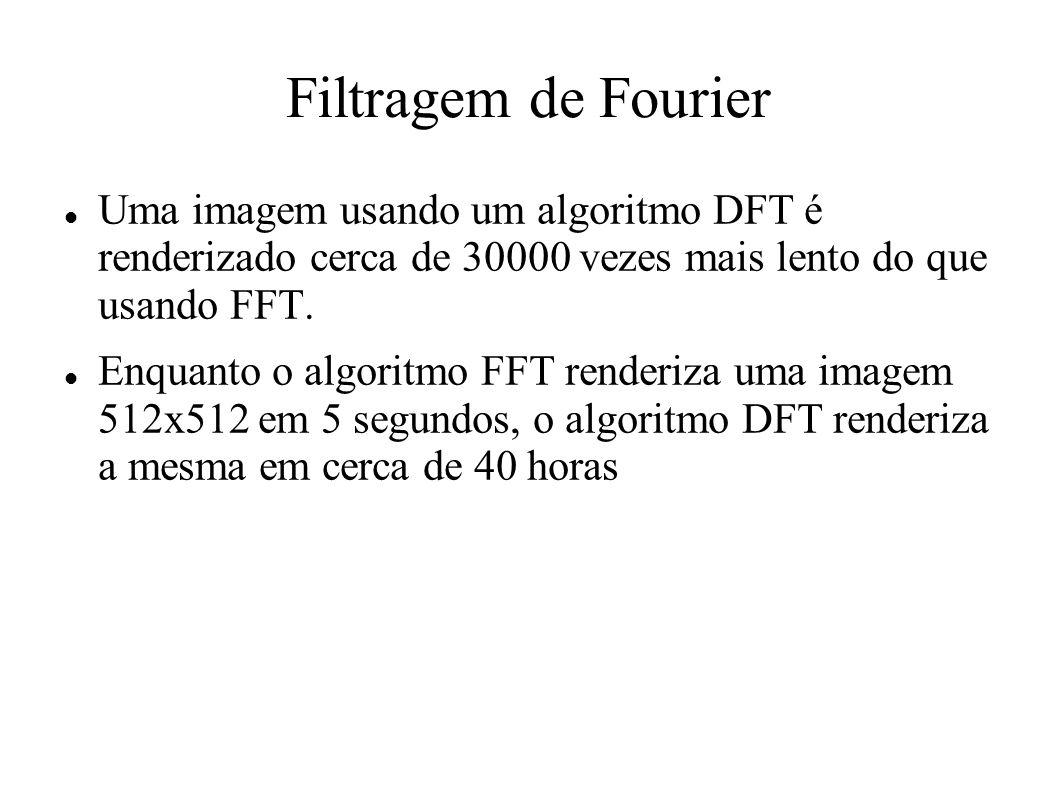 Filtragem de Fourier Uma imagem usando um algoritmo DFT é renderizado cerca de 30000 vezes mais lento do que usando FFT.
