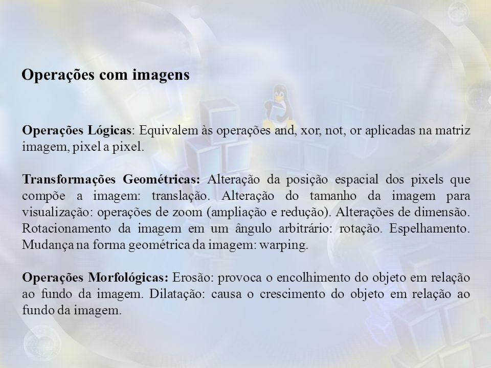 Operações com imagens Operações Lógicas: Equivalem às operações and, xor, not, or aplicadas na matriz imagem, pixel a pixel.