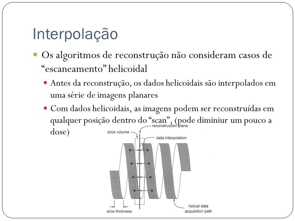 Interpolação Os algoritmos de reconstrução não consideram casos de escaneamento helicoidal.