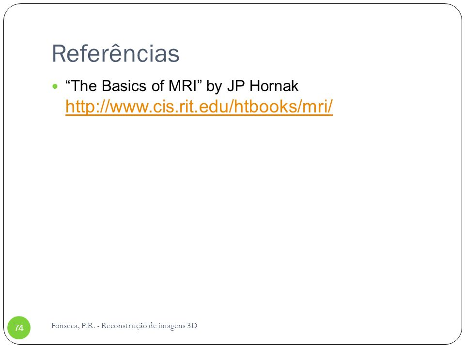 Referências The Basics of MRI by JP Hornak http://www.cis.rit.edu/htbooks/mri/ Fonseca, P.R.