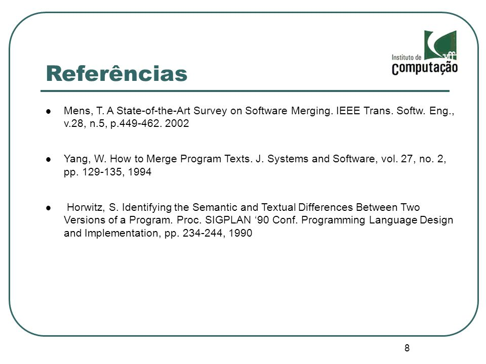 Referências Mens, T. A State-of-the-Art Survey on Software Merging. IEEE Trans. Softw. Eng., v.28, n.5, p.449-462. 2002.