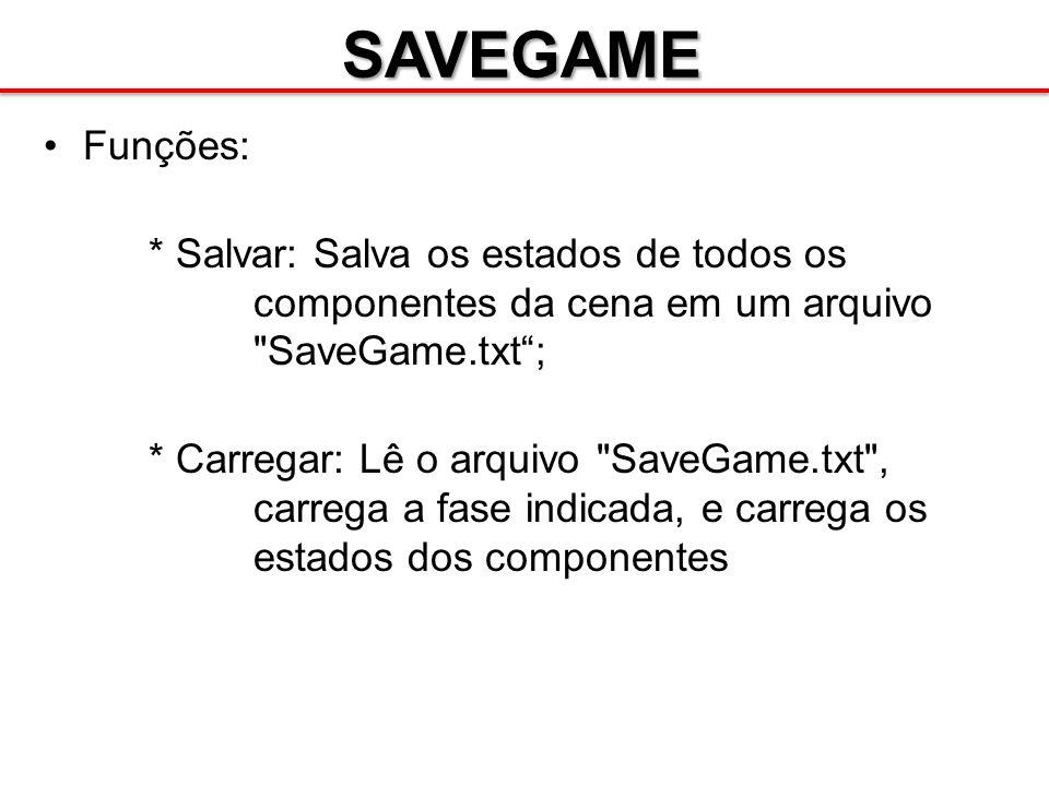 SAVEGAME Funções: * Salvar: Salva os estados de todos os componentes da cena em um arquivo SaveGame.txt ;