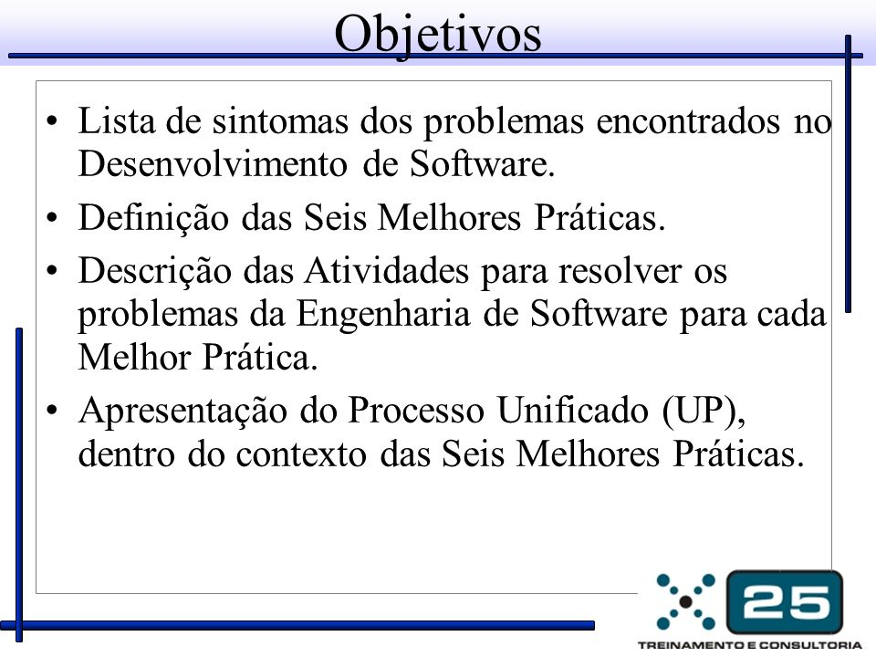 Objetivos Lista de sintomas dos problemas encontrados no Desenvolvimento de Software. Definição das Seis Melhores Práticas.