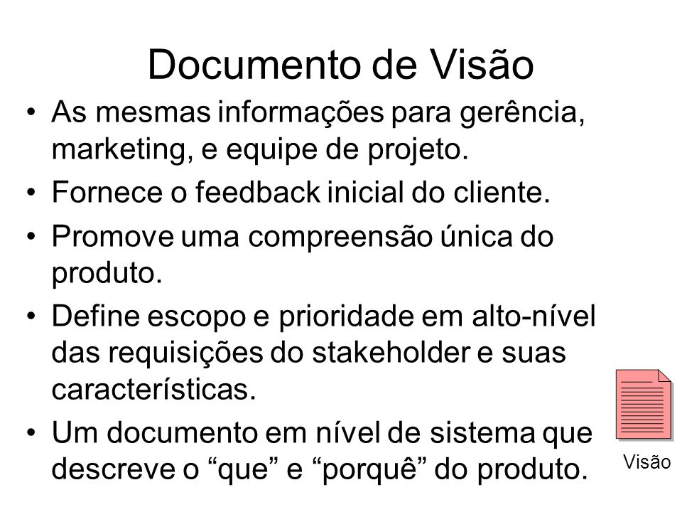 Documento de Visão As mesmas informações para gerência, marketing, e equipe de projeto. Fornece o feedback inicial do cliente.