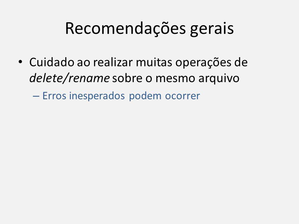 Recomendações gerais Cuidado ao realizar muitas operações de delete/rename sobre o mesmo arquivo.