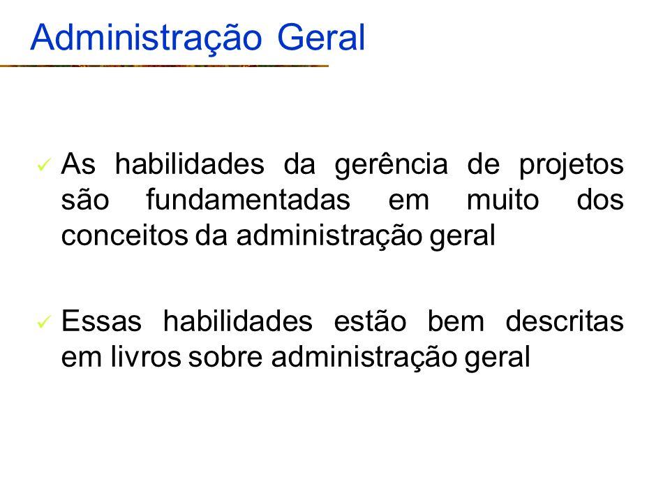 Administração Geral As habilidades da gerência de projetos são fundamentadas em muito dos conceitos da administração geral.