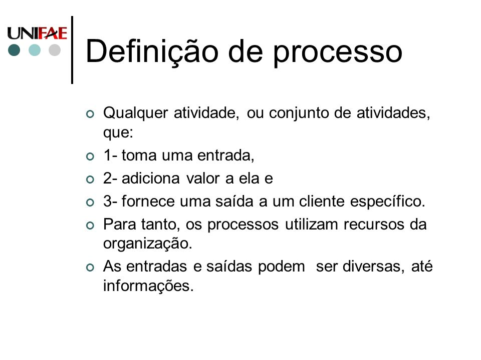 Definição de processo Qualquer atividade, ou conjunto de atividades, que: 1- toma uma entrada, 2- adiciona valor a ela e.