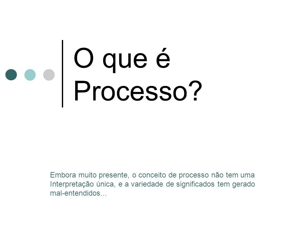 O que é Processo Embora muito presente, o conceito de processo não tem uma. Interpretação única, e a variedade de significados tem gerado.