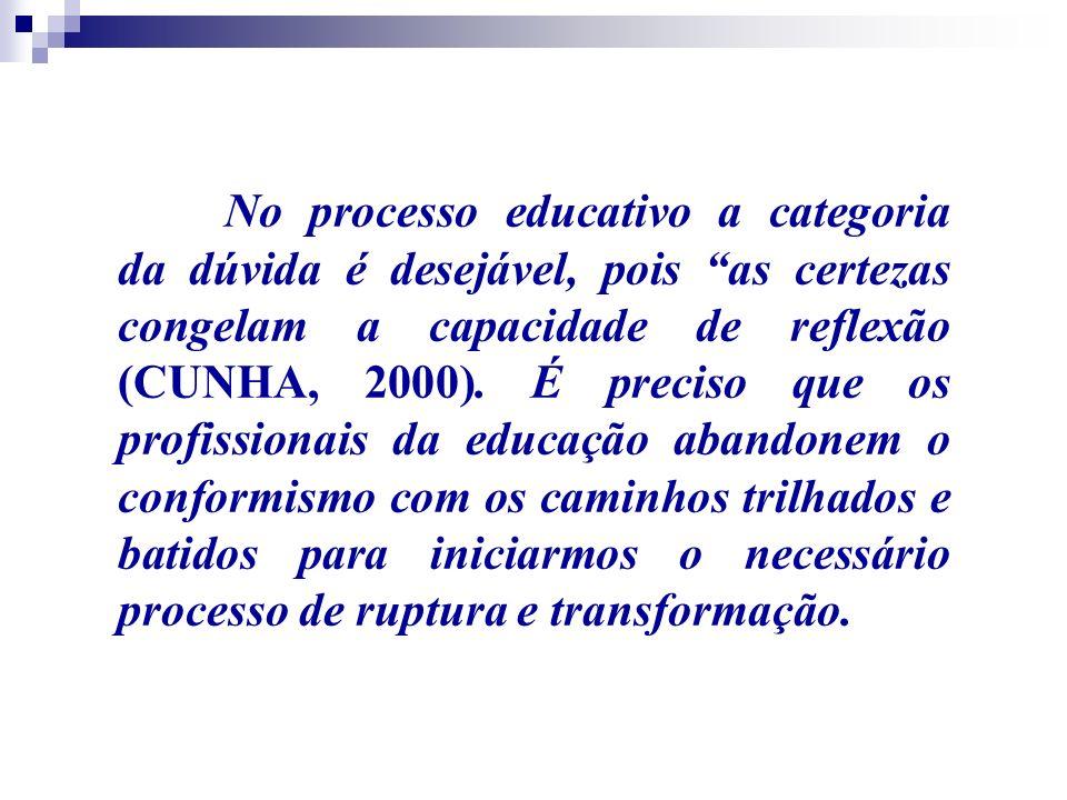 No processo educativo a categoria da dúvida é desejável, pois as certezas congelam a capacidade de reflexão (CUNHA, 2000).