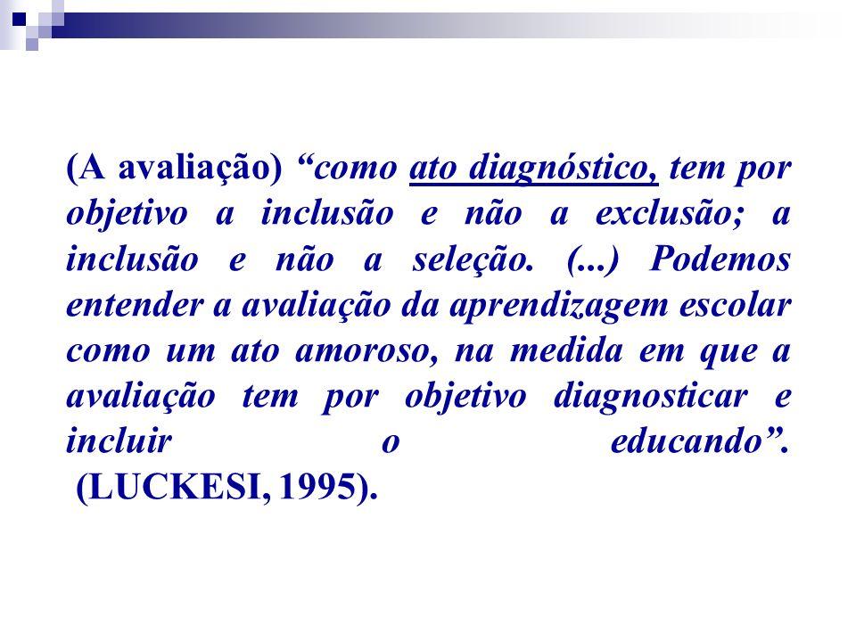 (A avaliação) como ato diagnóstico, tem por objetivo a inclusão e não a exclusão; a inclusão e não a seleção.