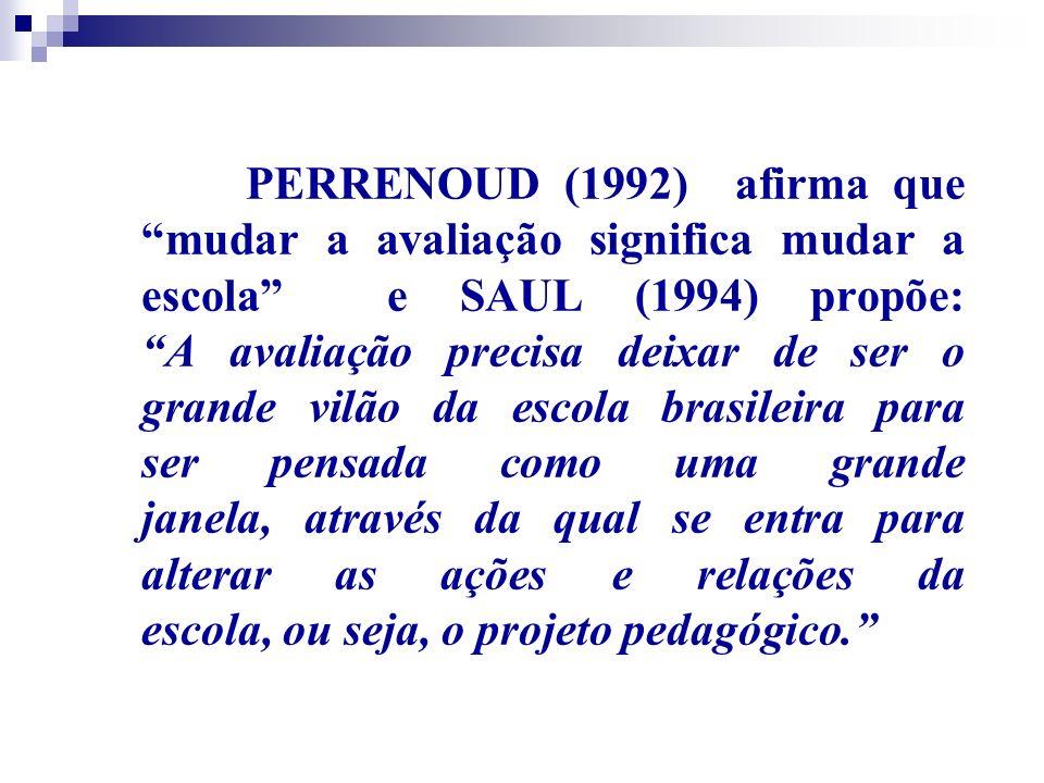 PERRENOUD (1992) afirma que mudar a avaliação significa mudar a escola e SAUL (1994) propõe: A avaliação precisa deixar de ser o grande vilão da escola brasileira para ser pensada como uma grande janela, através da qual se entra para alterar as ações e relações da escola, ou seja, o projeto pedagógico.