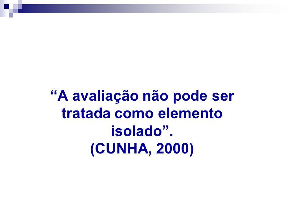 A avaliação não pode ser tratada como elemento isolado . (CUNHA, 2000)
