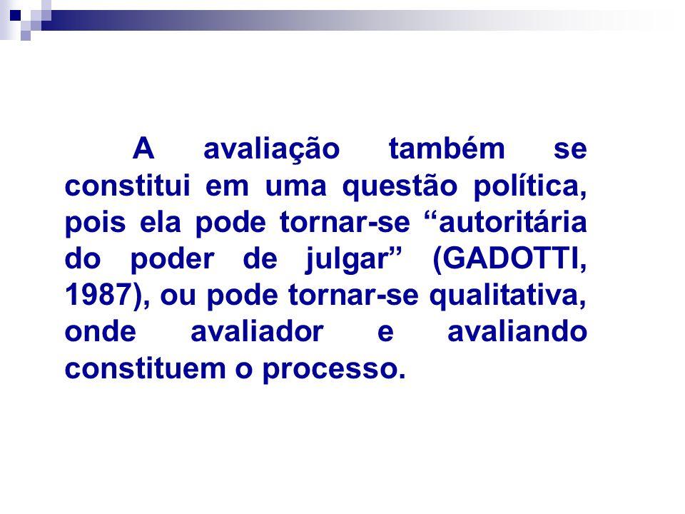 A avaliação também se constitui em uma questão política, pois ela pode tornar-se autoritária do poder de julgar (GADOTTI, 1987), ou pode tornar-se qualitativa, onde avaliador e avaliando constituem o processo.