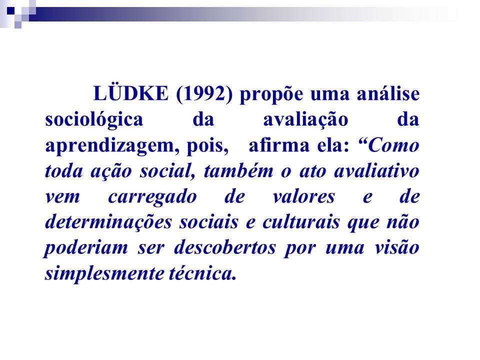 LÜDKE (1992) propõe uma análise sociológica da avaliação da aprendizagem, pois, afirma ela: Como toda ação social, também o ato avaliativo vem carregado de valores e de determinações sociais e culturais que não poderiam ser descobertos por uma visão simplesmente técnica.